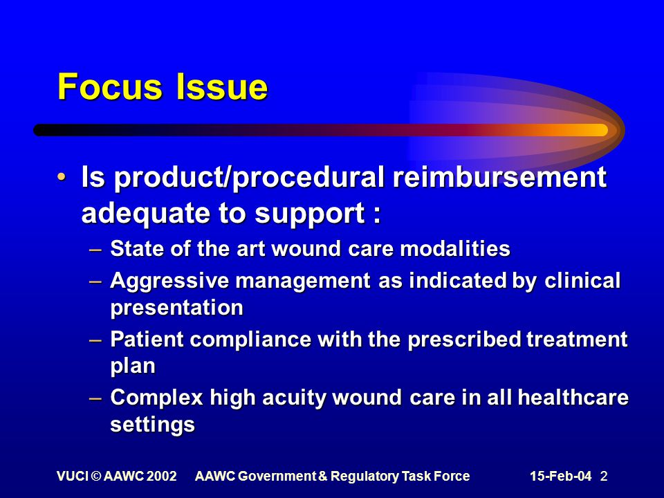 VUCI © AAWC 2002AAWC Government & Regulatory Task Force15-Feb-04 2 Focus Issue Is product/procedural reimbursement adequate to support :Is product/procedural reimbursement adequate to support : –State of the art wound care modalities –Aggressive management as indicated by clinical presentation –Patient compliance with the prescribed treatment plan –Complex high acuity wound care in all healthcare settings
