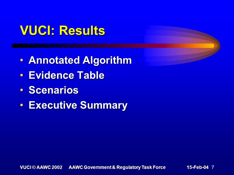 VUCI © AAWC 2002AAWC Government & Regulatory Task Force15-Feb-04 7 VUCI: Results Annotated AlgorithmAnnotated Algorithm Evidence TableEvidence Table ScenariosScenarios Executive SummaryExecutive Summary