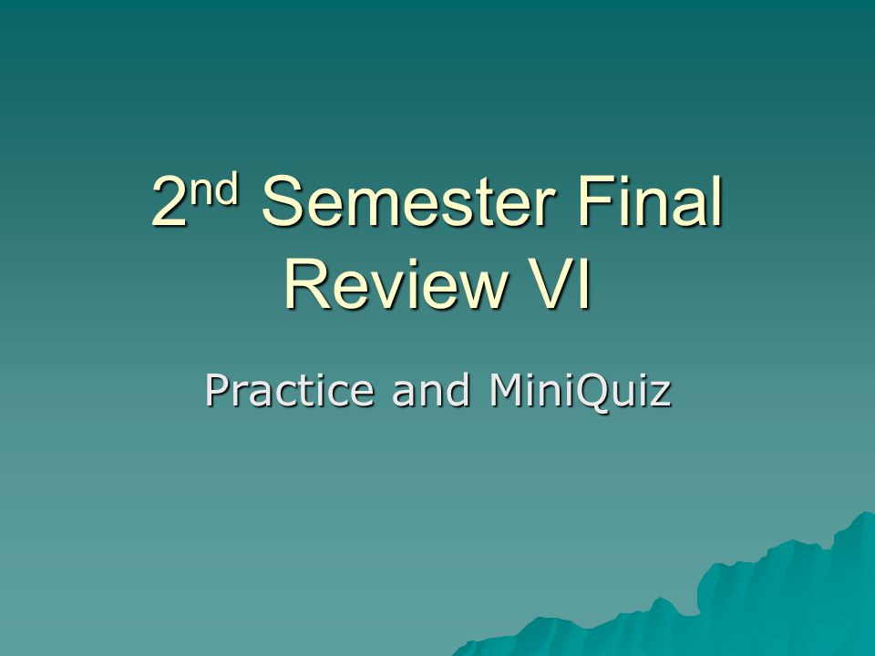 2 nd Semester Final Review VI Practice and MiniQuiz