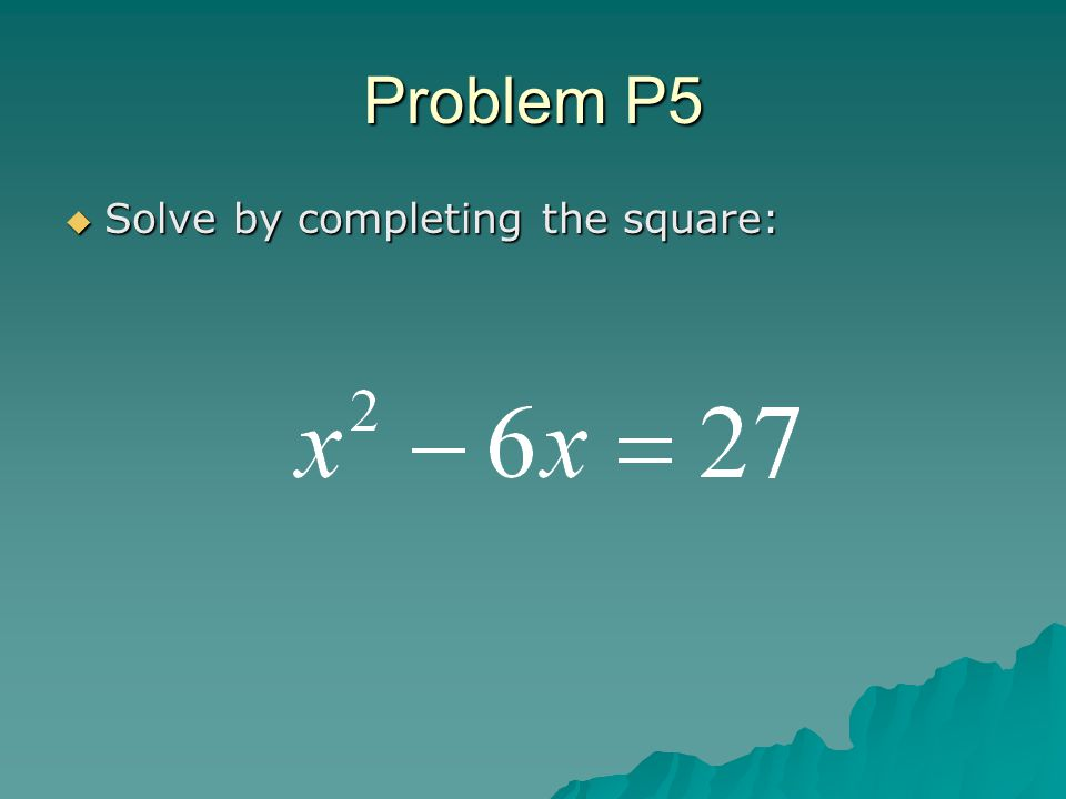 Problem P5  Solve by completing the square: