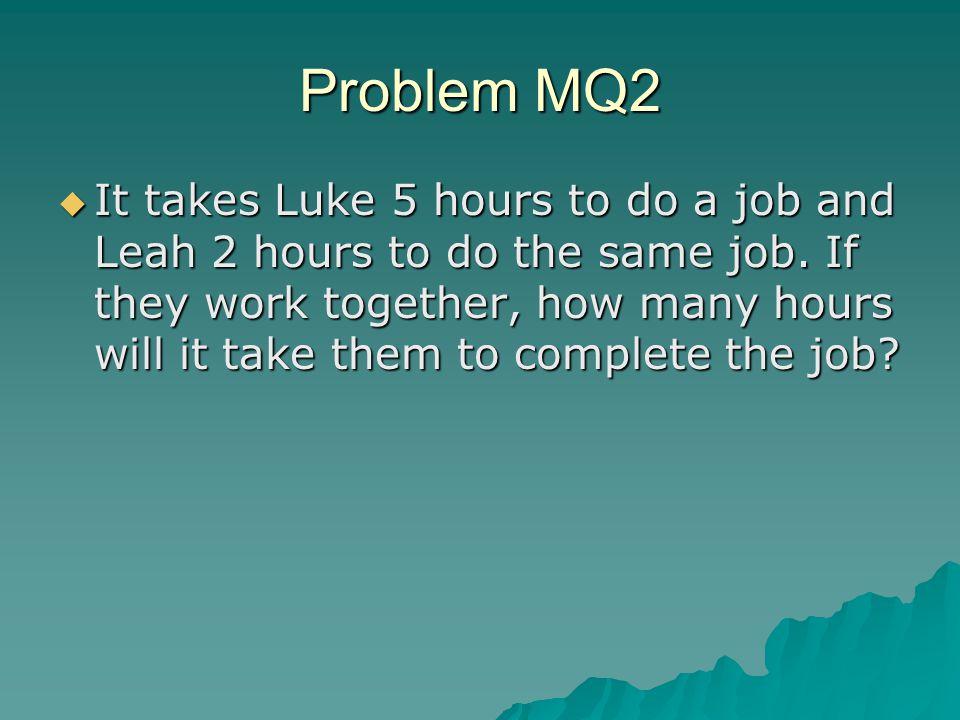 Problem MQ2  It takes Luke 5 hours to do a job and Leah 2 hours to do the same job.