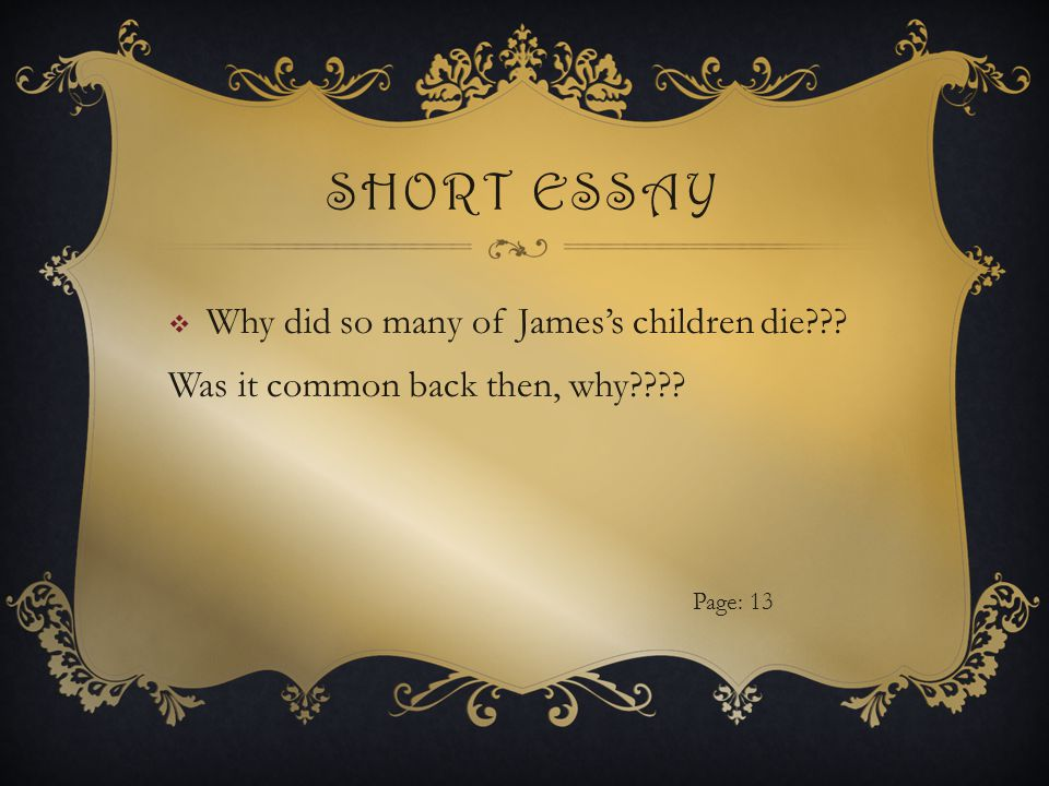SHORT ESSAY  Why did so many of James's children die Was it common back then, why Page: 13