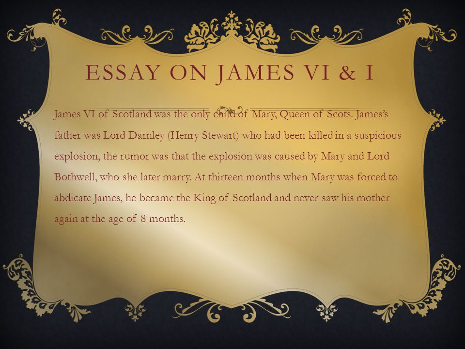 ESSAY ON JAMES VI & I James VI of Scotland was the only child of Mary, Queen of Scots.
