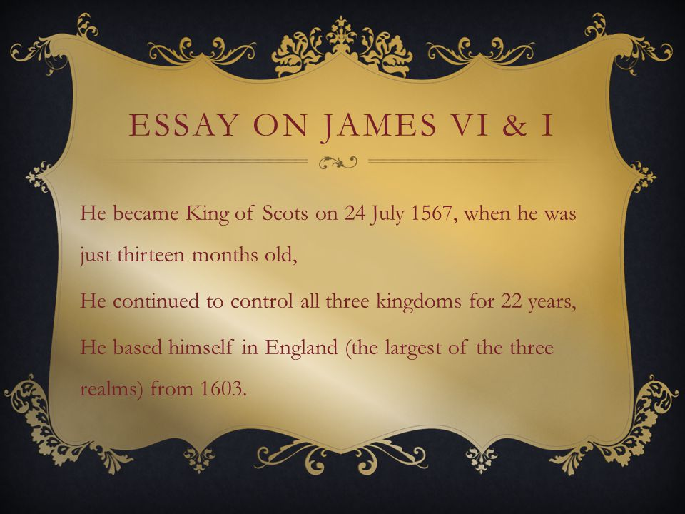 ESSAY ON JAMES VI & I He became King of Scots on 24 July 1567, when he was just thirteen months old, He continued to control all three kingdoms for 22 years, He based himself in England (the largest of the three realms) from 1603.
