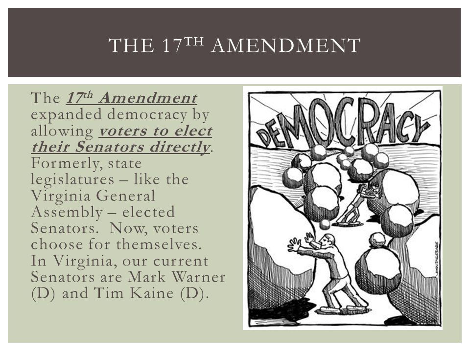 The 17 th Amendment expanded democracy by allowing voters to elect their Senators directly. Formerly, state legislatures – like the Virginia General A