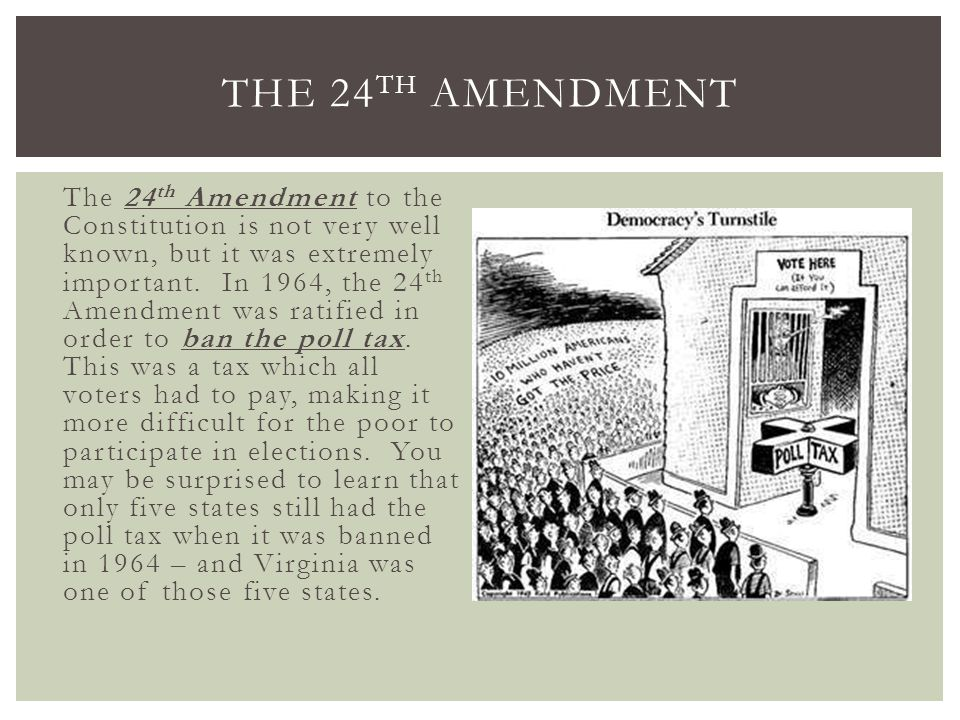 The 24 th Amendment to the Constitution is not very well known, but it was extremely important. In 1964, the 24 th Amendment was ratified in order to