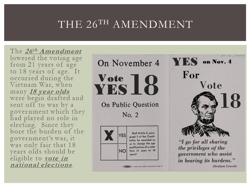 The 26 th Amendment lowered the voting age from 21 years of age to 18 years of age. It occurred during the Vietnam War, when many 18 year olds were be