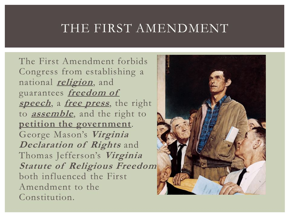 The First Amendment forbids Congress from establishing a national religion, and guarantees freedom of speech, a free press, the right to assemble, and
