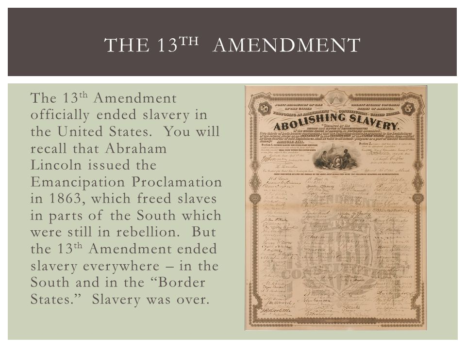 The 13 th Amendment officially ended slavery in the United States. You will recall that Abraham Lincoln issued the Emancipation Proclamation in 1863,