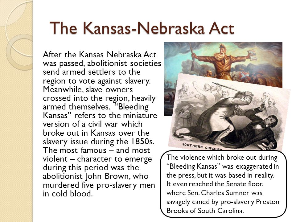 The Kansas-Nebraska Act After the Kansas Nebraska Act was passed, abolitionist societies send armed settlers to the region to vote against slavery.