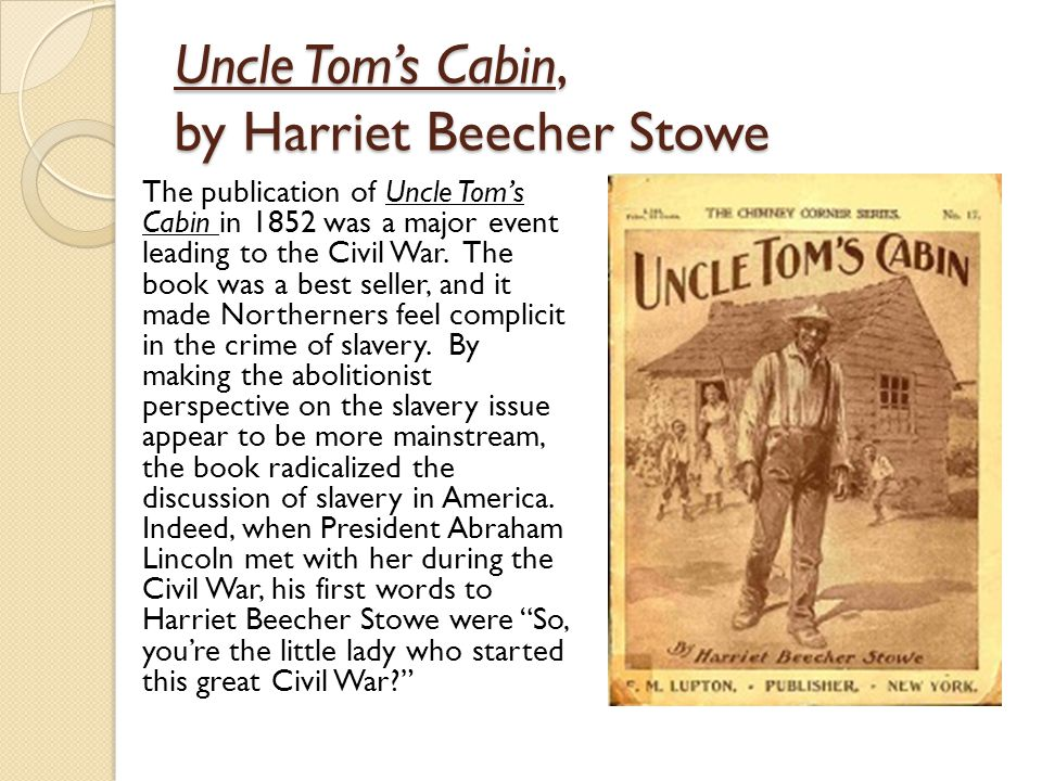 Uncle Tom's Cabin, by Harriet Beecher Stowe The publication of Uncle Tom's Cabin in 1852 was a major event leading to the Civil War.