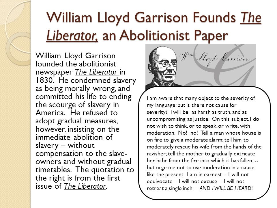 William Lloyd Garrison Founds The Liberator, an Abolitionist Paper William Lloyd Garrison founded the abolitionist newspaper The Liberator in 1830.