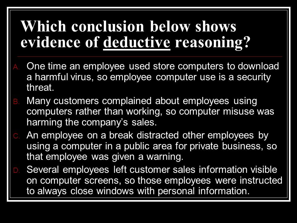 Which conclusion below shows evidence of deductive reasoning? A. One time an employee used store computers to download a harmful virus, so employee co