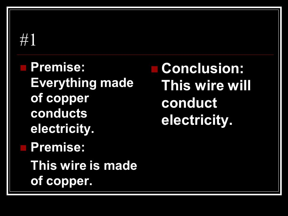 #1 Premise: Everything made of copper conducts electricity. Premise: This wire is made of copper. Conclusion: This wire will conduct electricity.