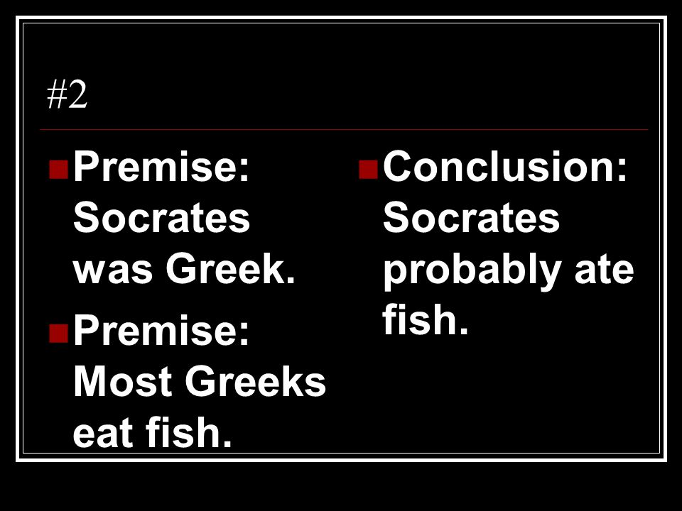 #2 Premise: Socrates was Greek. Premise: Most Greeks eat fish. Conclusion: Socrates probably ate fish.