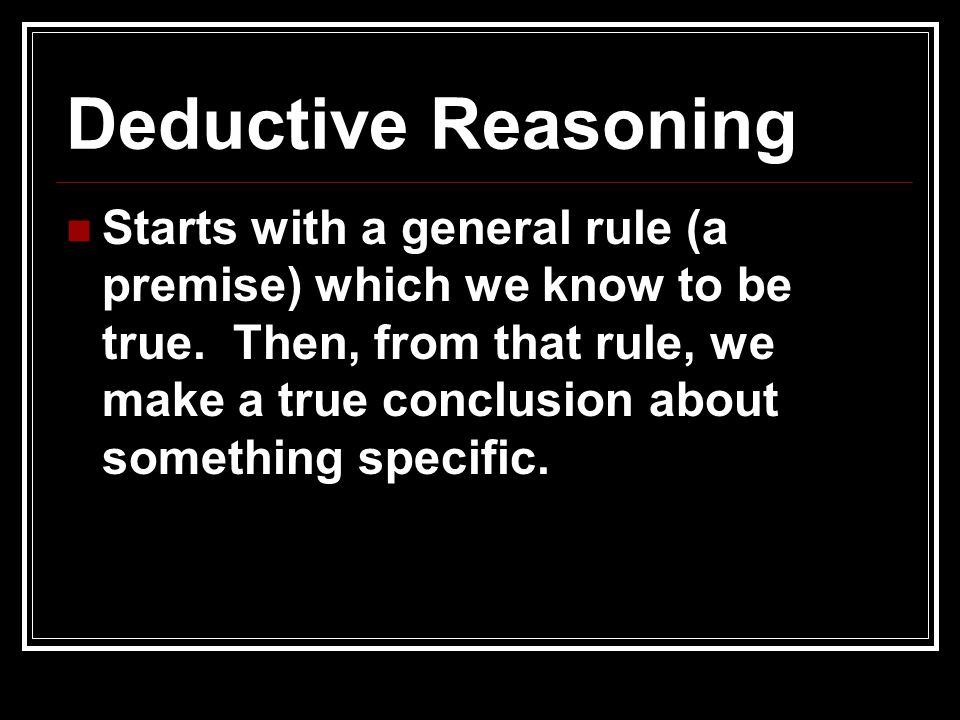 Deductive Reasoning Starts with a general rule (a premise) which we know to be true. Then, from that rule, we make a true conclusion about something s