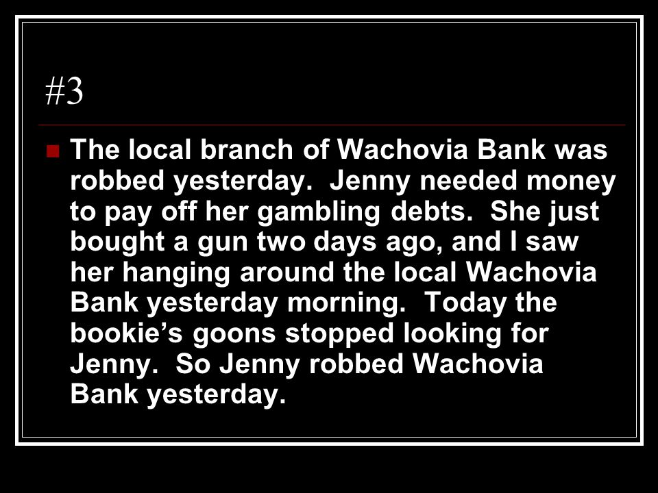 #3 The local branch of Wachovia Bank was robbed yesterday. Jenny needed money to pay off her gambling debts. She just bought a gun two days ago, and I
