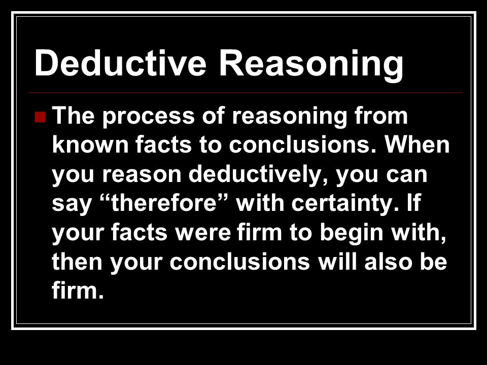 "Deductive Reasoning The process of reasoning from known facts to conclusions. When you reason deductively, you can say ""therefore"" with certainty. If"
