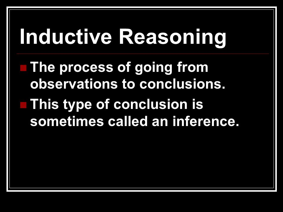 Inductive Reasoning The process of going from observations to conclusions. This type of conclusion is sometimes called an inference.