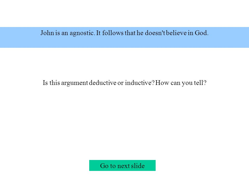John is an agnostic.It follows that he doesn t believe in God.