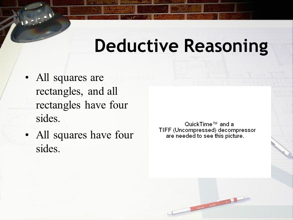 Deductive Reasoning All squares are rectangles, and all rectangles have four sides. All squares have four sides.