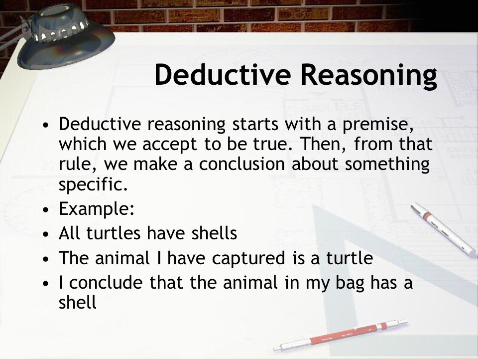 Deductive Reasoning Deductive reasoning starts with a premise, which we accept to be true. Then, from that rule, we make a conclusion about something