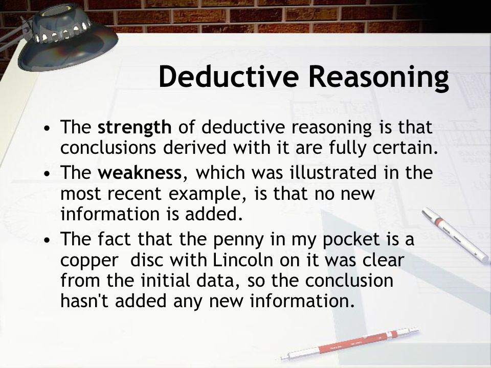 Deductive Reasoning The strength of deductive reasoning is that conclusions derived with it are fully certain. The weakness, which was illustrated in
