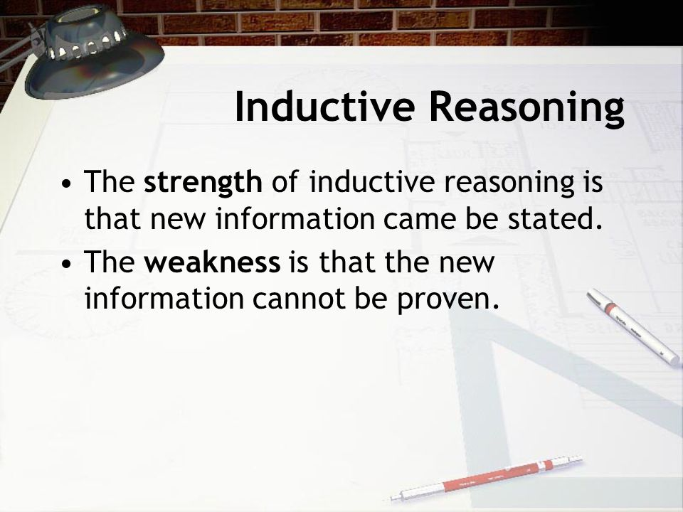 Inductive Reasoning The strength of inductive reasoning is that new information came be stated. The weakness is that the new information cannot be pro