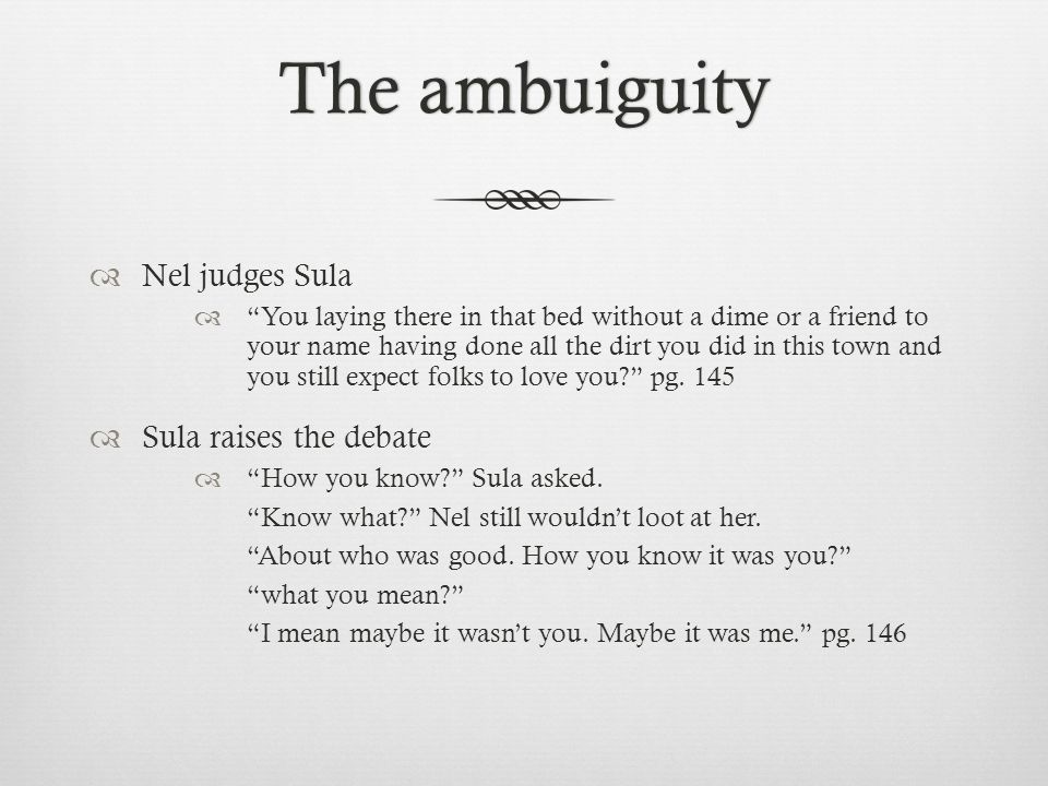 The ambuiguityThe ambuiguity  Nel judges Sula  You laying there in that bed without a dime or a friend to your name having done all the dirt you did in this town and you still expect folks to love you pg.