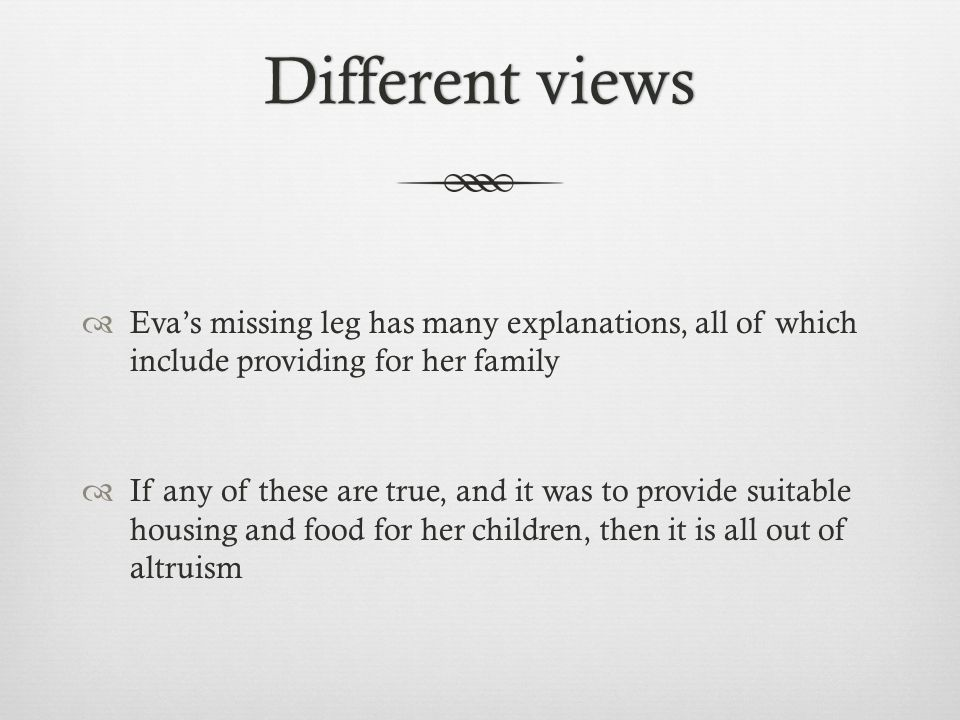 Different viewsDifferent views  Eva's missing leg has many explanations, all of which include providing for her family  If any of these are true, and it was to provide suitable housing and food for her children, then it is all out of altruism