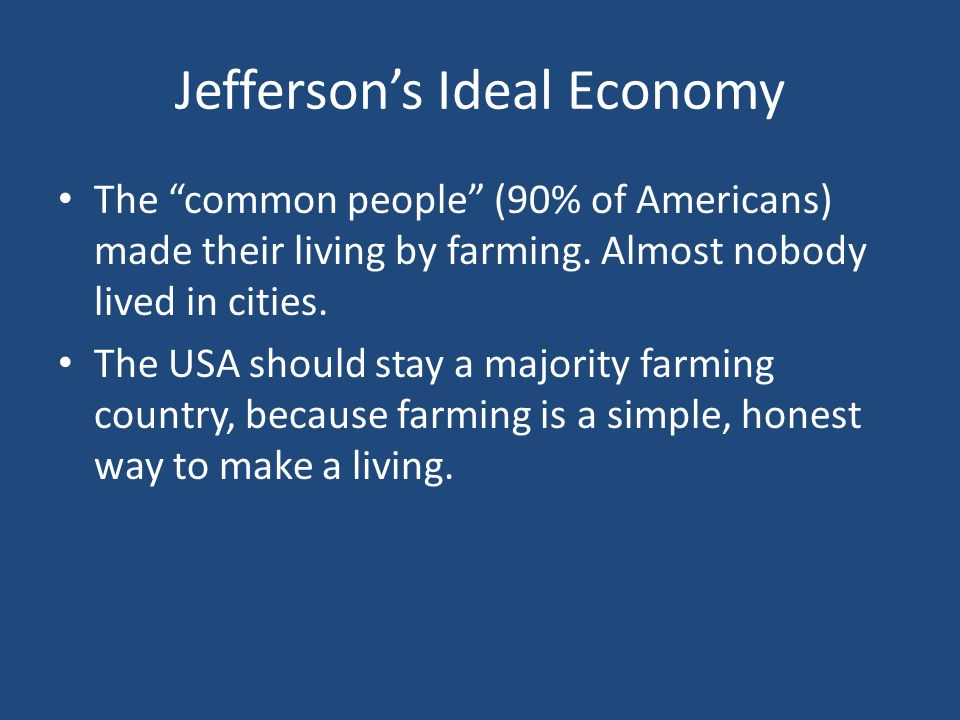 Jefferson's Ideal Economy The common people (90% of Americans) made their living by farming.