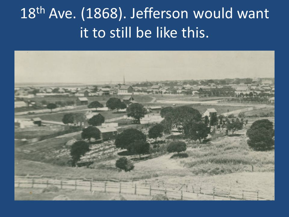 18 th Ave. (1868). Jefferson would want it to still be like this.