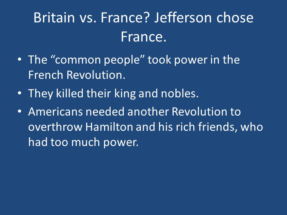 """Britain vs. France? Jefferson chose France. The """"common people"""" took power in the French Revolution. They killed their king and nobles. Americans need"""