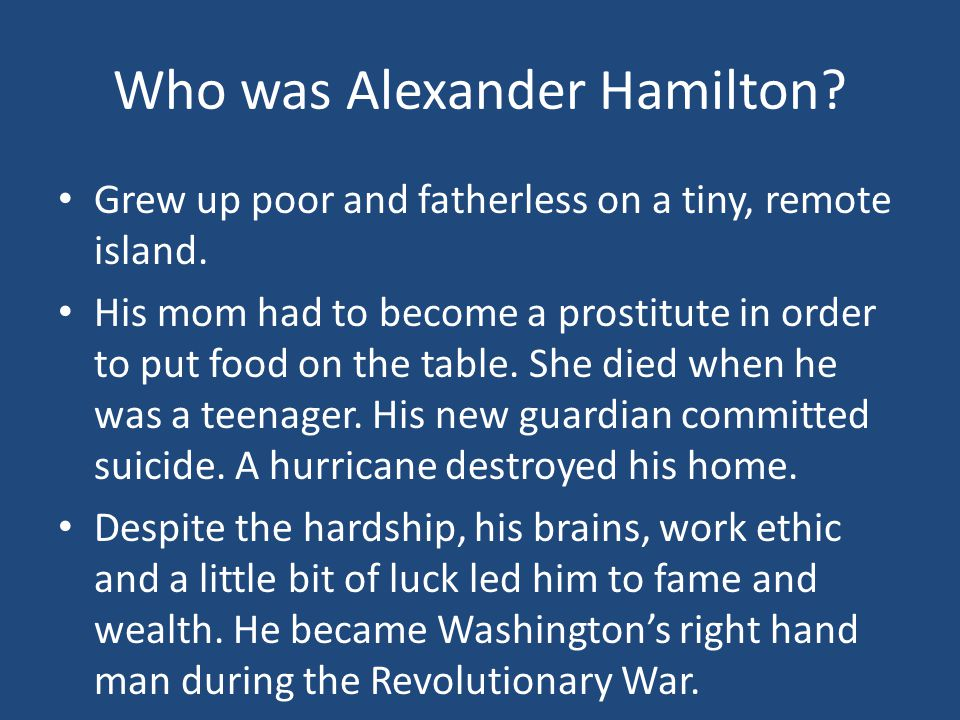 Who was Alexander Hamilton? Grew up poor and fatherless on a tiny, remote island. His mom had to become a prostitute in order to put food on the table