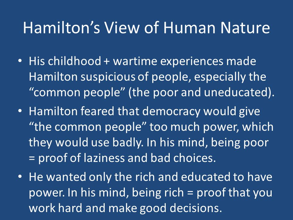 Hamilton's View of Human Nature His childhood + wartime experiences made Hamilton suspicious of people, especially the common people (the poor and uneducated).