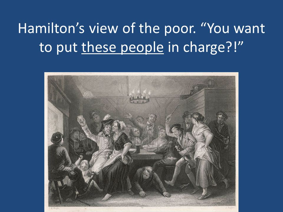 Hamilton's view of the poor. You want to put these people in charge !