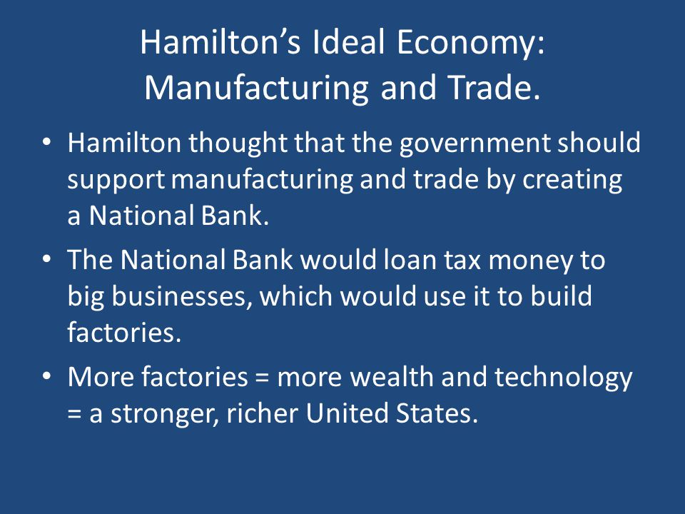 Hamilton's Ideal Economy: Manufacturing and Trade. Hamilton thought that the government should support manufacturing and trade by creating a National
