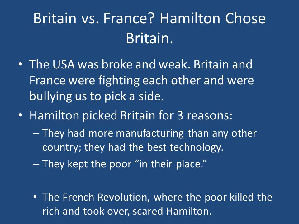 Britain vs. France? Hamilton Chose Britain. The USA was broke and weak. Britain and France were fighting each other and were bullying us to pick a sid