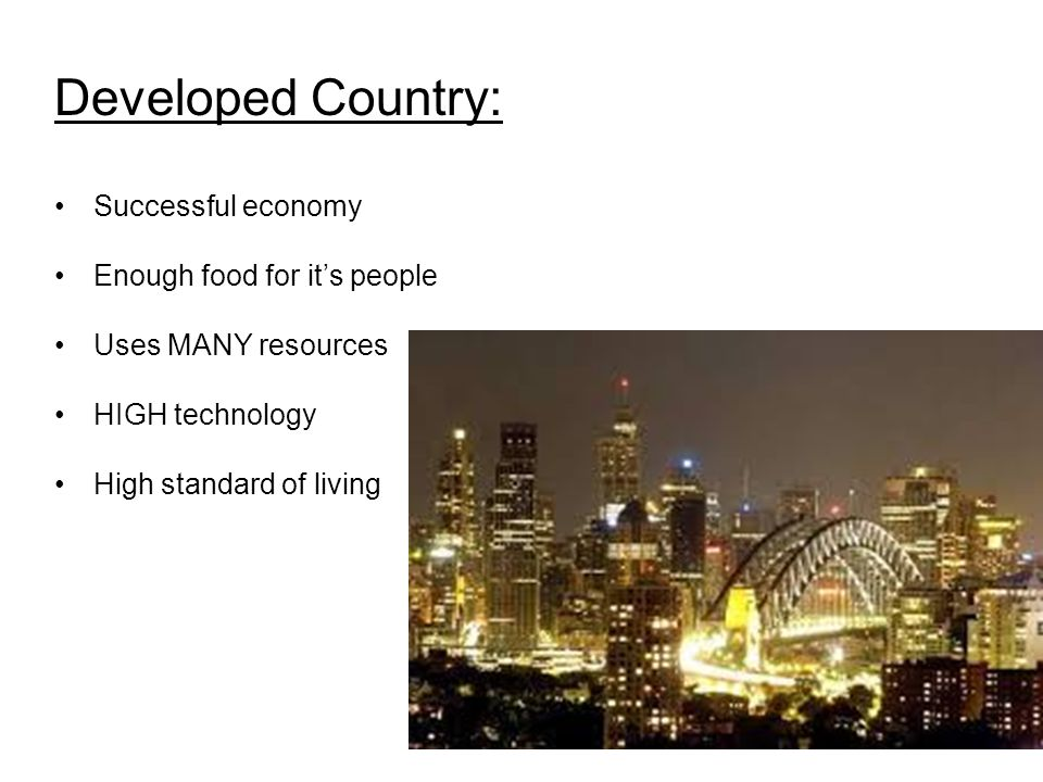 Developed Country: Successful economy Enough food for it's people Uses MANY resources HIGH technology High standard of living