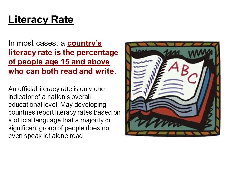 Literacy Rate In most cases, a country's literacy rate is the percentage of people age 15 and above who can both read and write.