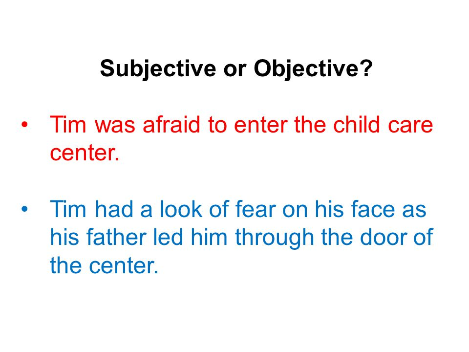 Subjective or Objective. Tim was afraid to enter the child care center.