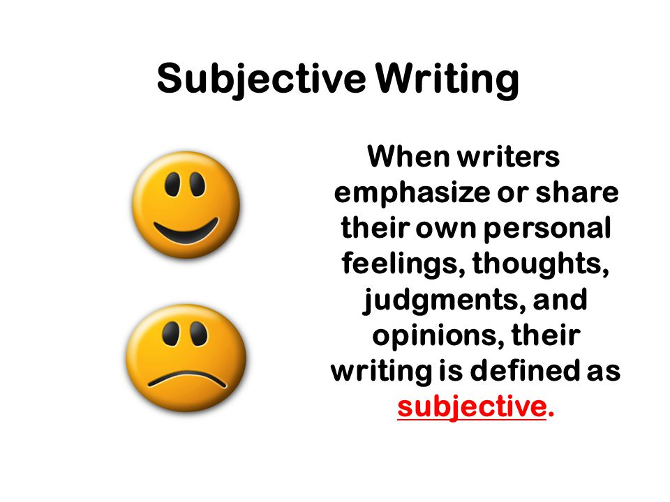 Subjective Writing When writers emphasize or share their own personal feelings, thoughts, judgments, and opinions, their writing is defined as subjective.