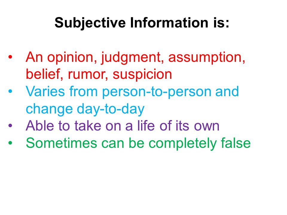 Subjective Information is: An opinion, judgment, assumption, belief, rumor, suspicion Varies from person-to-person and change day-to-day Able to take on a life of its own Sometimes can be completely false