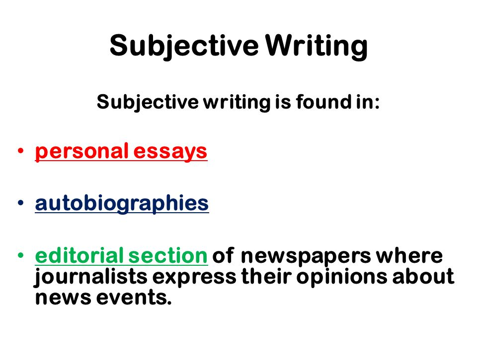 Subjective Writing Subjective writing is found in: personal essays autobiographies editorial section of newspapers where journalists express their opinions about news events.