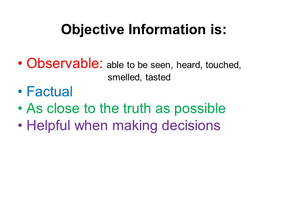 Objective Information is: Observable: able to be seen, heard, touched, smelled, tasted Factual As close to the truth as possible Helpful when making decisions