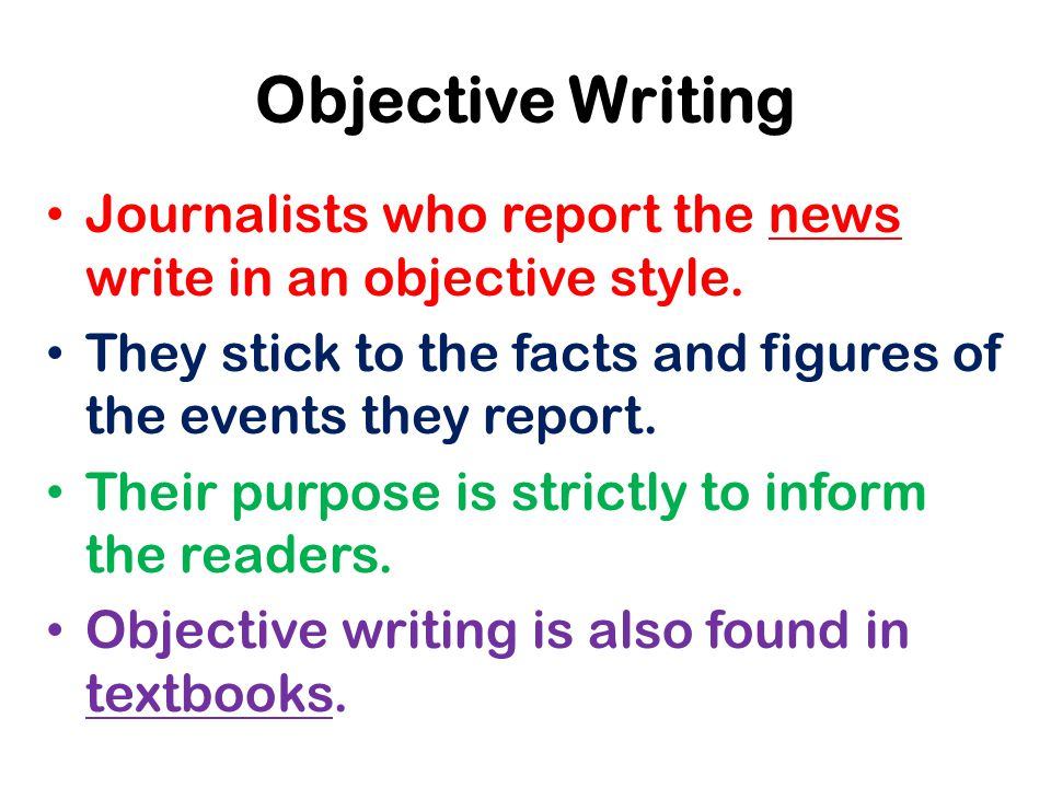 Objective Writing Journalists who report the news write in an objective style.