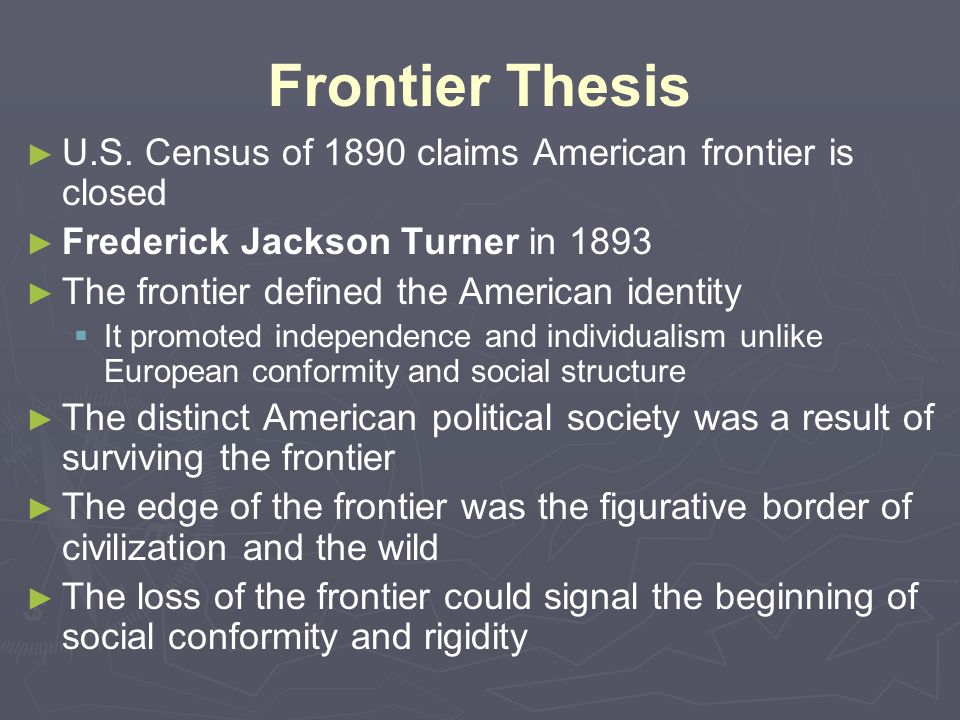 Frontier Thesis ► ► U.S. Census of 1890 claims American frontier is closed ► ► Frederick Jackson Turner in 1893 ► ► The frontier defined the American