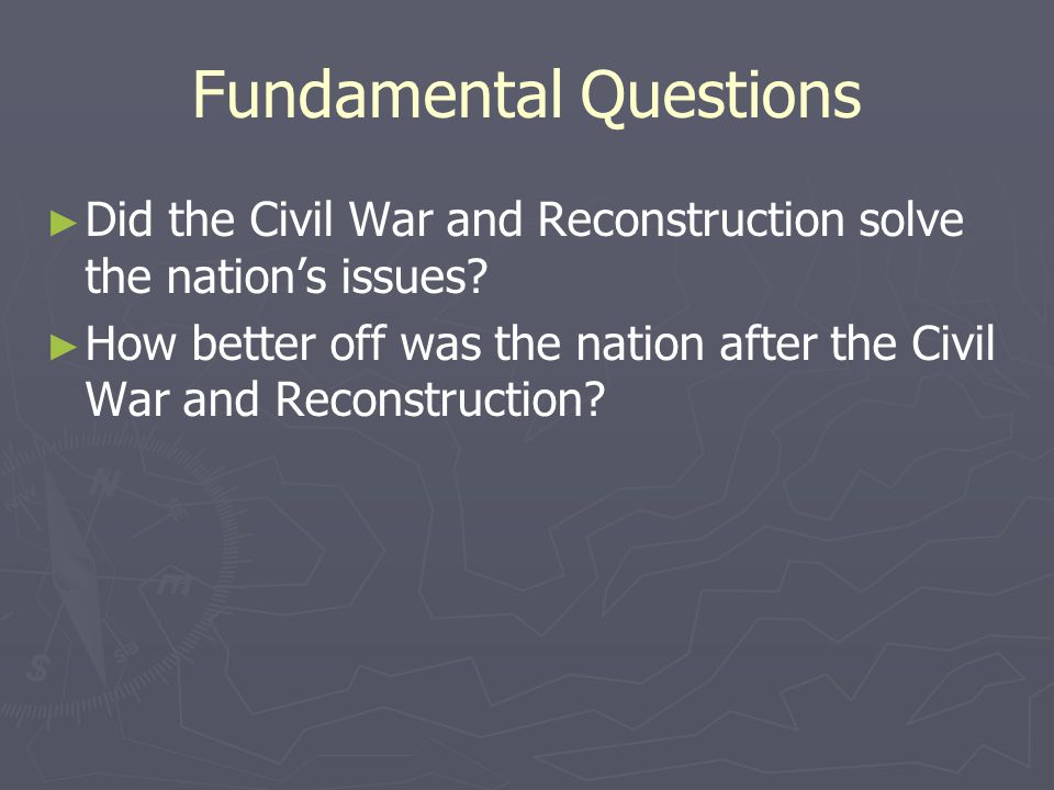 Fundamental Questions ► ► Did the Civil War and Reconstruction solve the nation's issues? ► ► How better off was the nation after the Civil War and Re