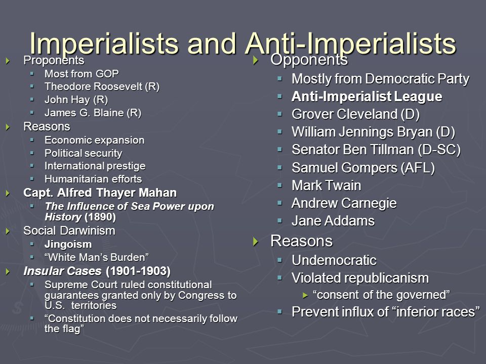 Imperialists and Anti-Imperialists  Proponents  Most from GOP  Theodore Roosevelt (R)  John Hay (R)  James G.