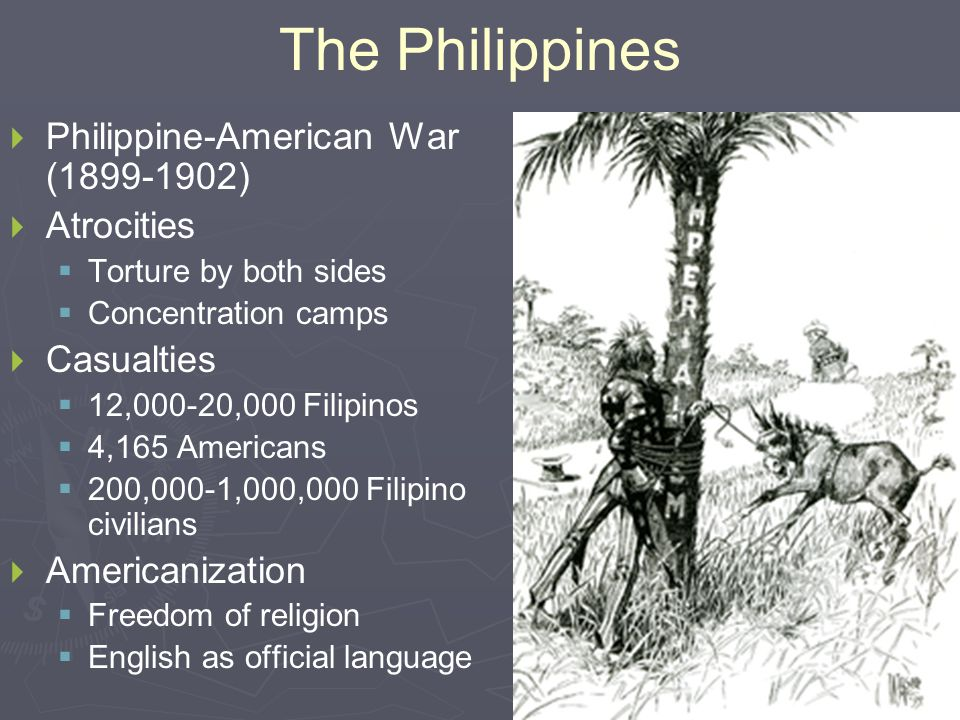 The Philippines   Philippine-American War (1899-1902)   Atrocities   Torture by both sides   Concentration camps   Casualties   12,000-20,000 Filipinos   4,165 Americans   200,000-1,000,000 Filipino civilians   Americanization   Freedom of religion   English as official language